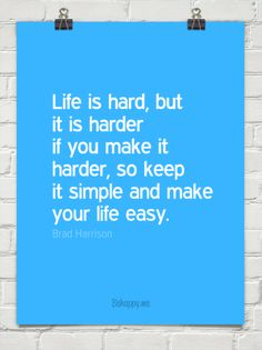 Life is hard, but it is harder if you make it harder, so keep it simple and make your life easy. by Brad Harrison #64224