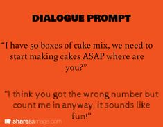 """""""I have 50 boxes of cake mix, we need to start making cakes ASAP, where are you?"""" """"I think you got the wrong number but count me in anyway, it sounds like fun!"""""""