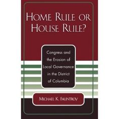 Home Rule or House Rule?: Congress and the Erosion of Local Governance in the District of Columbia