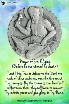 """Prayer of St. Eligius  (Before he was stoned to death)  """"Lord, I beg Thee to deliver to the Devil the souls of these audacious men who dare resist Thy precepts. By the torments the Devil will inflict upon them, they will learn to respect Thy infinite power and give glory to Thy Name."""""""