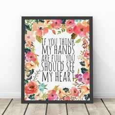 If You Think My Hands Are Full You Should See My Heart Watercolor Floral INSTANT Download Printable by InspireYourArt on Etsy https://www.etsy.com/listing/220755190/if-you-think-my-hands-are-full-you