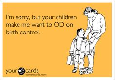 I'm sorry, but your children make me want to OD on birth control.