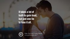 It takes a lot of truth to gain trust, but just one like to lose it all. 60 Quotes About Liar, Lies and Lying Boyfriend In A Relationship