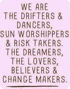 Drifters, Dancers, Sun Worshippers, Risk Takers, Dreamers, Lovers, Believers & Change Makers