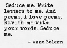 """Seduce me. Write letters to me. And poems, I love poems. Ravish me with your words. Seduce me""~Anne Boleyn Anne Boleyn, The Words, Quotes To Live By, Me Quotes, Magic Quotes, Author Quotes, Quotable Quotes, Qoutes, My Love Poems"