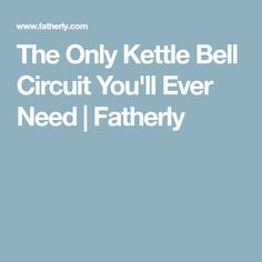 The Only Kettle Bell Circuit You'll Ever Need | Fatherly