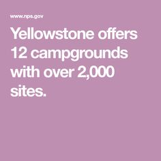 Yellowstone offers 12 campgrounds with over 2,000 sites.