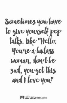 """""""Sometimes you have to give yourself pep talks. Like """"Hello. You're a bad ass woman, don't be sad, you got this and I love you.""""- Unknown"""