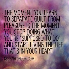 The moment your learn to separate guilt from pleasure, is the moment you stop doing what you're supposed to do, and start living the life that's in your heart. Life Quote