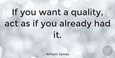 "William James: ""If you want a quality, act as if you already had it."" #Leadership #Self_Esteem #quotes #quotetab #quotes #quotetab"
