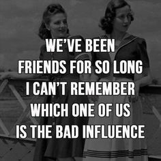 We've been friends for so long I can't remember which one of us is the bad influence.