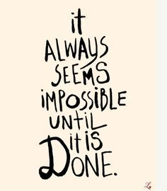 """""""It always seems impossible until it is done."""" Then it's like """"Why didn't I try that sooner?!?"""""""