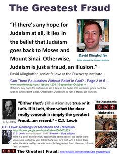 """""""Chosen People"""" Idolatry: """"If there's any hope for Judaism at all, it lies in the belief that Judaism goes back to Moses and Mount Sinai. Otherwise, Judaism is just a fraud, an illusion."""" - David Klinghoffer https://www.pinterest.com/pin/119908408805514593/ https://www.pinterest.com/pin/540924605221434165/ https://www.pinterest.com/pin/119908408803367850/ Einstein: The worship of false gods such as Yahweh is not only """"unworthy but also fatal"""", with """"incalculable harm to human progress."""""""