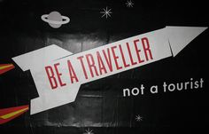 Be curious. Be a traveller.