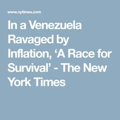 In a Venezuela Ravaged by Inflation, 'A Race for Survival' - The New York Times