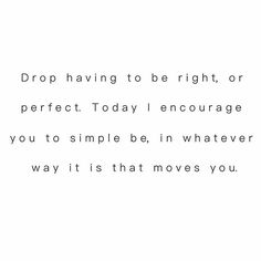 drop having to be right, or perfect. today i encourage you to simply be, in whatever way it is that moves you.