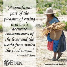 """""""A significant part of the pleasure of eating is in one'saccurate consciousness of the lives and the world from which the food comes."""" ~Wendell Berry"""