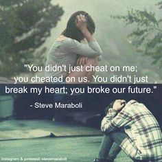 """""""You didn't just cheat on me; you cheated on us. You didn't just break my heart; you broke our future."""" - Steve Maraboli #quote"""