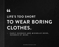 """""""Life's too short to wear boring clothes."""" - Carly Cushnie and Michelle Ochs, Cushnie Et Ochs // #Quotes #WWWQuotesToLiveBy"""