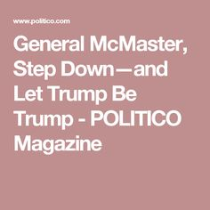 General McMaster, Step Down—and Let Trump Be Trump - POLITICO Magazine
