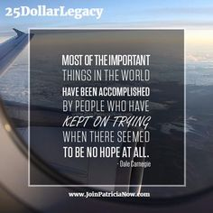 Good Morning!    Have Tremendously Terrific Tuesday    Most of the important things in the world have been accomplished by people who have kept on trying when there seemed to be no hope at all. - Dale Carnegie     #GoodMorning #success #25DollarLegacy #quote