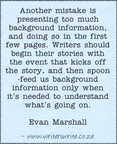 """Another mistake is presenting too much background information, and doing it all in the first few pages. Writers should begin their stories with the event that kicks off the story, and then spoon-feed us the background information only when it's needed to understand what's going on."" - Evan Marshall"