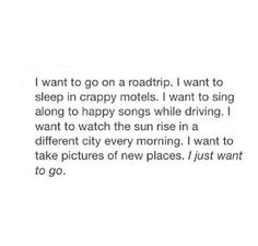 I wanna go on a roadtrip. I want to sleep in crappy motels. I wanna sing along to happy songs while driving. I want to watch the sun rise in a different city every morning. I want to take pictures of new places. I just want to go