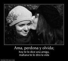 Ama, perdona y olvida; hoy te lo dice una amiga, mañana te lo dirá la vida