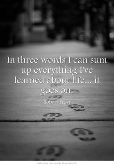 In three words I can sum up everything I've learned about life... it goes on.