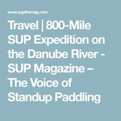 Travel | 800-Mile SUP Expedition on the Danube River - SUP Magazine – The Voice of Standup Paddling