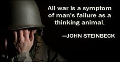 All war is a symptom of man's failure as a thinking animal. - John Steinbeck american novelist and author, winner of the Nobel Prize for Literature War Quotes, Famous Quotes, Best Quotes, Life Quotes, Amazing Quotes, Quotable Quotes, John Steinbeck Quotes, Thoughts And Feelings, Inevitable