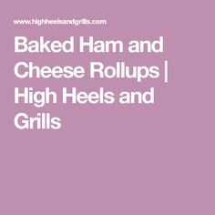Baked Ham and Cheese Rollups | High Heels and Grills