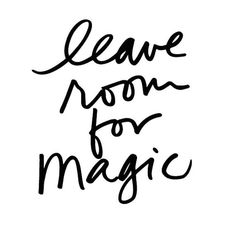Leave room for magic.