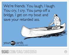 We're friends. You laugh, I laugh. You cry, I cry. You jump off a bridge, I get on my boat and save your retarded ass. Some E-cards.