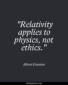 Relativity applies to physics, not ethics. #character #ethics #quote