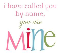... called you by name, you are MINE.  / Isaiah 43:1 {Promise to all believers!}