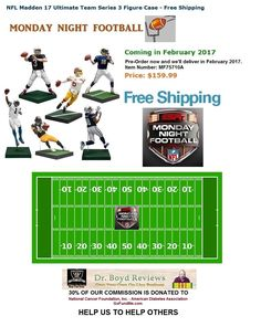 We have the items that Walmart, Target, Toys R Us, Universal, and Disneyland don't carry.  MONDAY NIGHT FOOTBALL  NFL FOOTBALL Special: NFL Madden 17 Ultimate Team Series 3 Figure Case - Free Shipping Coming in February 2017  Price: $159.99  http://www.entertainmentearth.com/prodinfo.asp?number=MF75710A&id=GO-412128922
