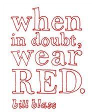 "Bill Blass said...  ""When in doubt, wear red!"""