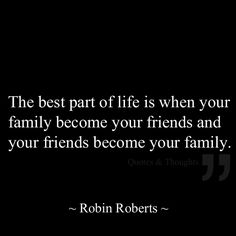 The best part of life is when your family become your friends and your friends become your family.