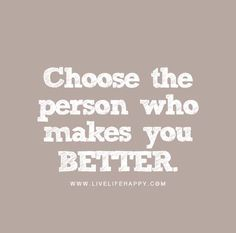 """""""Choose the person who makes you better."""""""