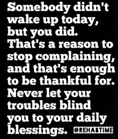 Stop complaining. Be thankful. Never let your troubles blind you.