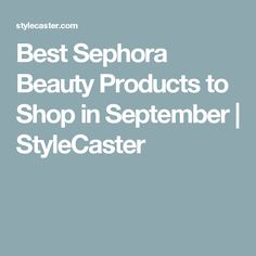 Best Sephora Beauty Products to Shop in September | StyleCaster