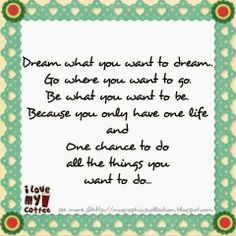 """""""Dream what you want to dream. Go where you want to go. Be what you want to be. Because you only have one life and one chance to do all the things you want to do."""""""