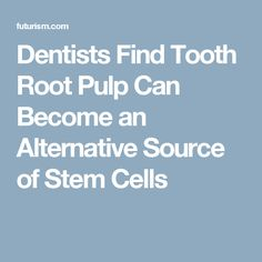 Dentists Find Tooth Root Pulp Can Become an Alternative Source of Stem Cells