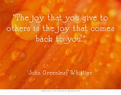 """""""The joy that you give to others is the joy that comes back to you."""" ― John Greenleaf Whittier"""