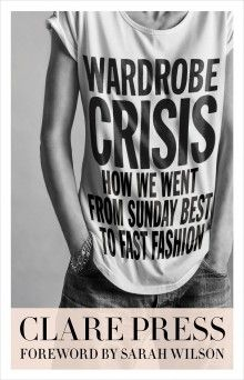 Wardrobe Crisis: How We Went From Sunday Best to Fast Fashion, by Clare Press