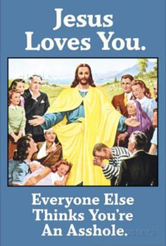 Jesus Love You Everyone Else Thinks You're an Asshole