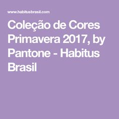 Coleção de Cores Primavera 2017, by Pantone - Habitus Brasil E Design, Pantone, New Trends, Brazil, Colors, Spring