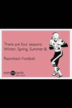 There are 5 seasons winter, spring, summer, fall and Razorback Football!!!