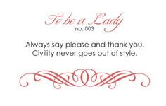 To Be a Lady - Always say please and thank you.  Civility never goes out of style.